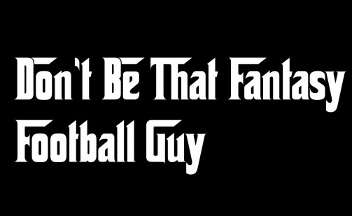 don't be that fantasy football guy